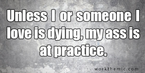 unless I or someone I love is dying, my ass is at practice